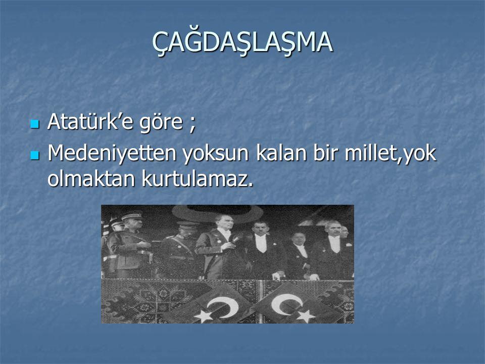 ÇAĞDAŞLAŞMA Atatürk'e göre ;