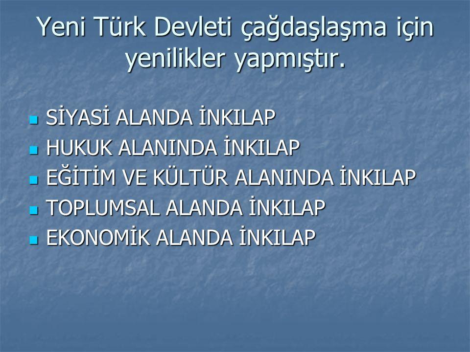 Yeni Türk Devleti çağdaşlaşma için yenilikler yapmıştır.