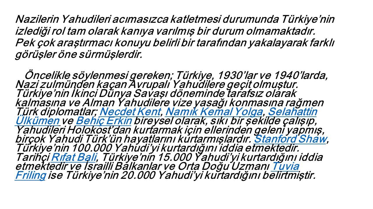 Nazilerin Yahudileri acımasızca katletmesi durumunda Türkiye'nin izlediği rol tam olarak kanıya varılmış bir durum olmamaktadır. Pek çok araştırmacı konuyu belirli bir tarafından yakalayarak farklı görüşler öne sürmüşlerdir.