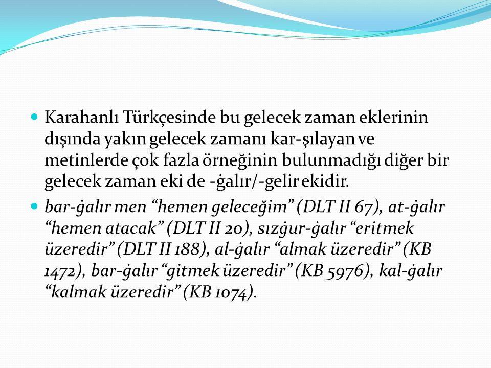 Karahanlı Türkçesinde bu gelecek zaman eklerinin dışında yakın gelecek zamanı kar-şılayan ve metinlerde çok fazla örneğinin bulunmadığı diğer bir gelecek zaman eki de -ġalır/-gelir ekidir.