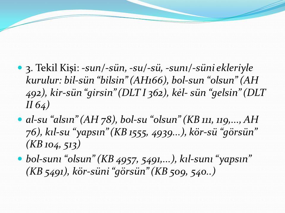3. Tekil Kişi: -sun/-sün, -su/-sü, -sunı/-süni ekleriyle kurulur: bil-sün bilsin (AH166), bol-sun olsun (AH 492), kir-sün girsin (DLT I 362), kėl- sün gelsin (DLT II 64)