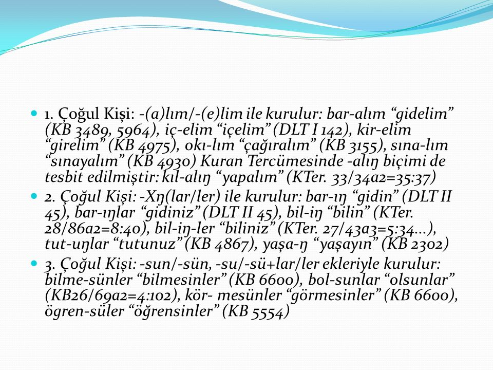 1. Çoğul Kişi: -(a)lım/-(e)lim ile kurulur: bar-alım gidelim (KB 3489, 5964), iç-elim içelim (DLT I 142), kir-elim girelim (KB 4975), okı-lım çağıralım (KB 3155), sına-lım sınayalım (KB 4930) Kuran Tercümesinde -alıŋ biçimi de tesbit edilmiştir: kıl-alıŋ yapalım (KTer. 33/34a2=35:37)