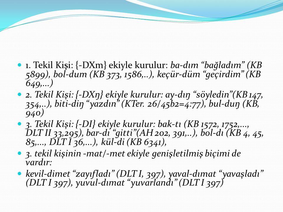 1. Tekil Kişi: {-DXm} ekiyle kurulur: ba-dım bağladım (KB 5899), bol-dum (KB 373, 1586,..), keçür-düm geçirdim (KB 649,...)