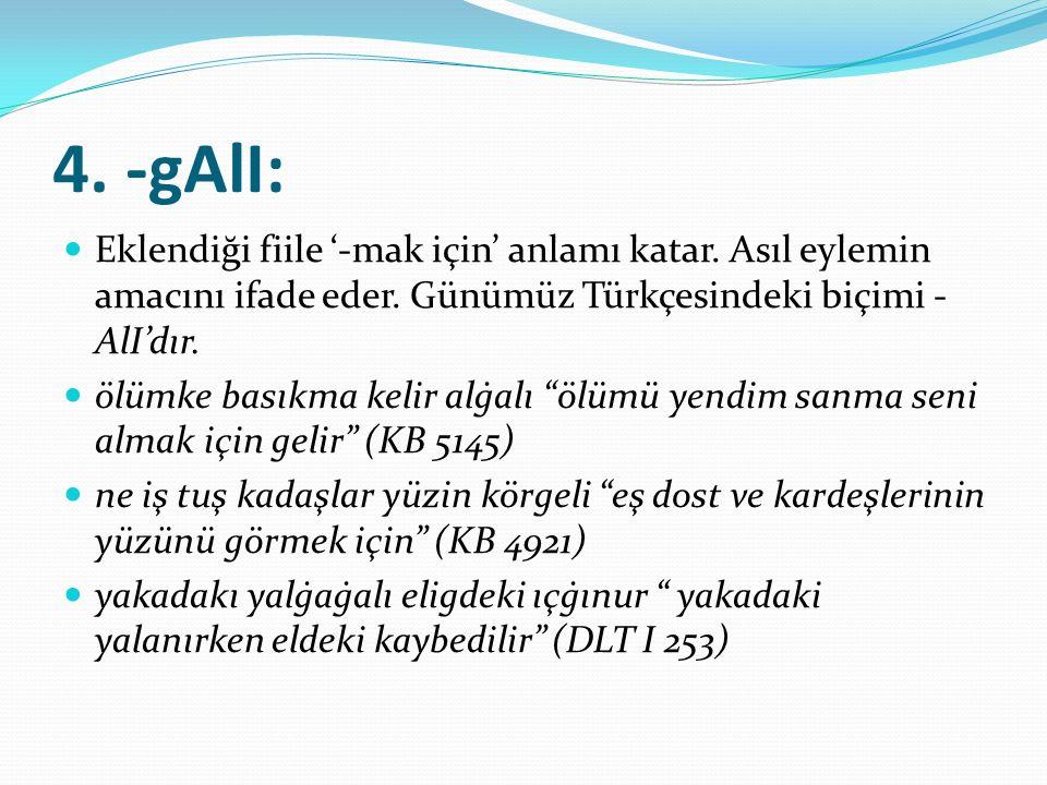 4. -gAlI: Eklendiği fiile '-mak için' anlamı katar. Asıl eylemin amacını ifade eder. Günümüz Türkçesindeki biçimi -AlI'dır.