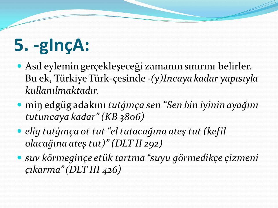 5. -gInçA: Asıl eylemin gerçekleşeceği zamanın sınırını belirler. Bu ek, Türkiye Türk-çesinde -(y)Incaya kadar yapısıyla kullanılmaktadır.