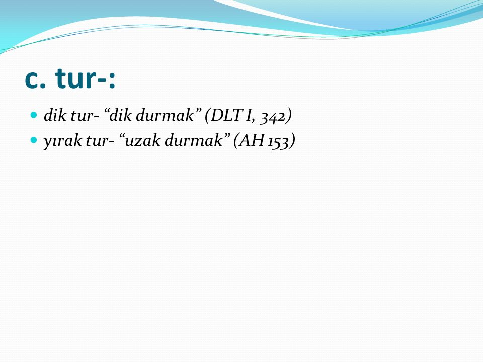 c. tur-: dik tur- dik durmak (DLT I, 342)
