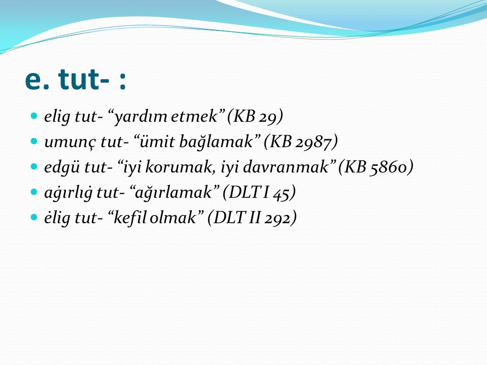 e. tut- : elig tut- yardım etmek (KB 29)
