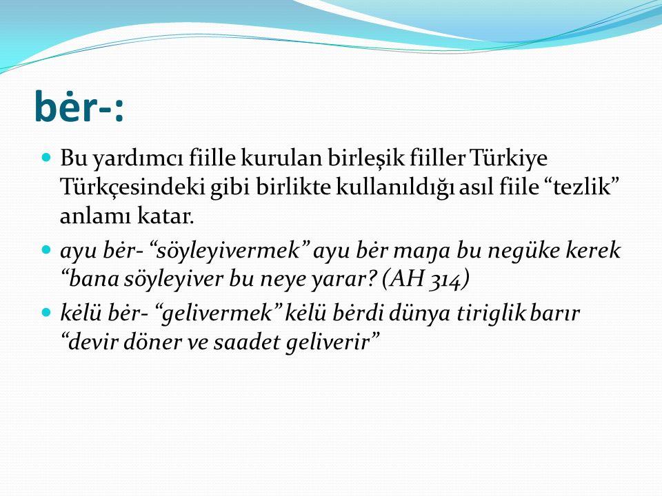 bėr-: Bu yardımcı fiille kurulan birleşik fiiller Türkiye Türkçesindeki gibi birlikte kullanıldığı asıl fiile tezlik anlamı katar.