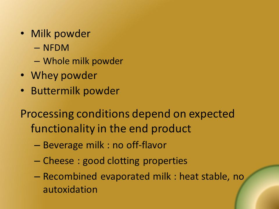 Milk powder NFDM. Whole milk powder. Whey powder. Buttermilk powder. Processing conditions depend on expected functionality in the end product.