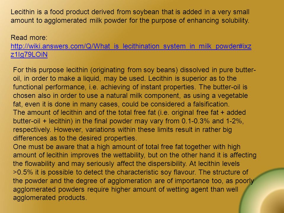 Lecithin is a food product derived from soybean that is added in a very small amount to agglomerated milk powder for the purpose of enhancing solubility.