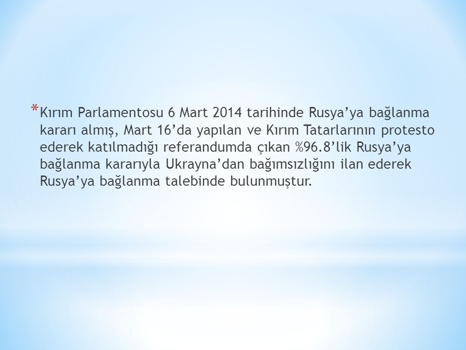 Kırım Parlamentosu 6 Mart 2014 tarihinde Rusya'ya bağlanma kararı almış, Mart 16'da yapılan ve Kırım Tatarlarının protesto ederek katılmadığı referandumda çıkan %96.8'lik Rusya'ya bağlanma kararıyla Ukrayna'dan bağımsızlığını ilan ederek Rusya'ya bağlanma talebinde bulunmuştur.
