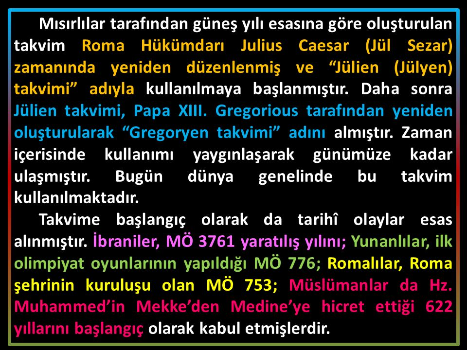 Mısırlılar tarafından güneş yılı esasına göre oluşturulan takvim Roma Hükümdarı Julius Caesar (Jül Sezar) zamanında yeniden düzenlenmiş ve Jülien (Jülyen) takvimi adıyla kullanılmaya başlanmıştır. Daha sonra Jülien takvimi, Papa XIII. Gregorious tarafından yeniden oluşturularak Gregoryen takvimi adını almıştır. Zaman içerisinde kullanımı yaygınlaşarak günümüze kadar ulaşmıştır. Bugün dünya genelinde bu takvim kullanılmaktadır.