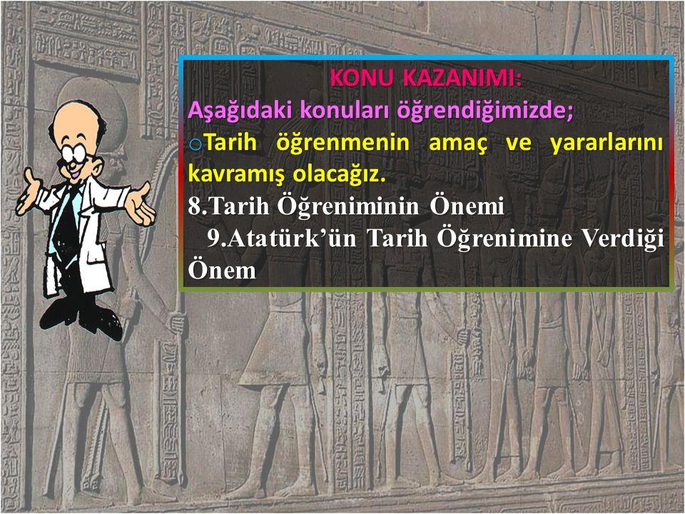 KONU KAZANIMI: Aşağıdaki konuları öğrendiğimizde; Tarih öğrenmenin amaç ve yararlarını kavramış olacağız.