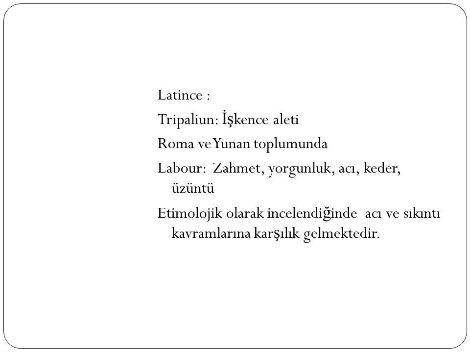 Latince : Tripaliun: İşkence aleti Roma ve Yunan toplumunda Labour: Zahmet, yorgunluk, acı, keder, üzüntü Etimolojik olarak incelendiğinde acı ve sıkıntı kavramlarına karşılık gelmektedir.