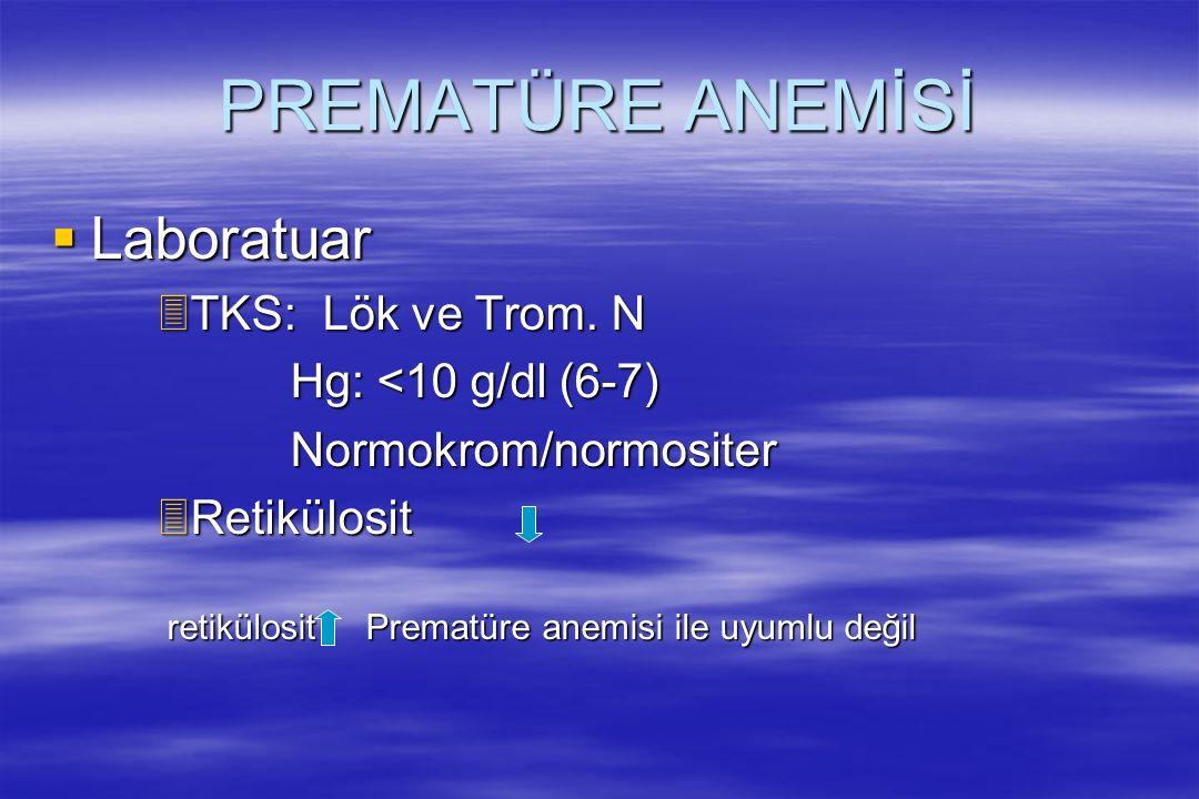 PREMATÜRE ANEMİSİ Laboratuar TKS: Lök ve Trom. N Hg: <10 g/dl (6-7)