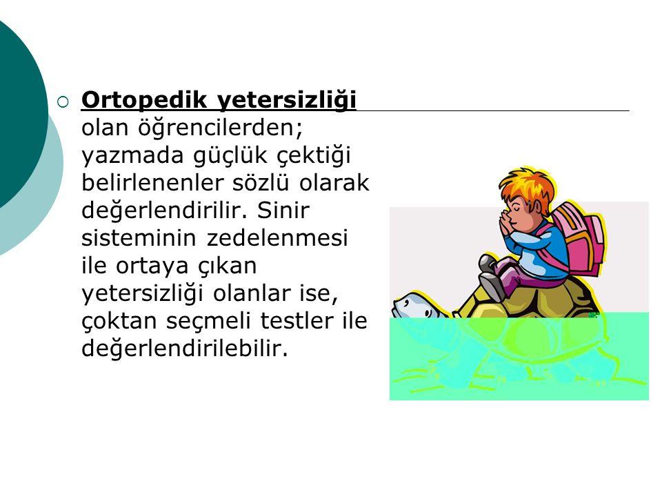 Ortopedik yetersizliği olan öğrencilerden; yazmada güçlük çektiği belirlenenler sözlü olarak değerlendirilir.
