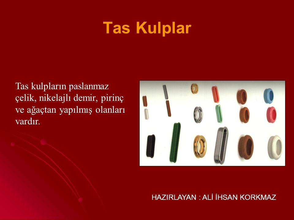 Tas Kulplar Tas kulpların paslanmaz çelik, nikelajlı demir, pirinç ve ağaçtan yapılmış olanları vardır.