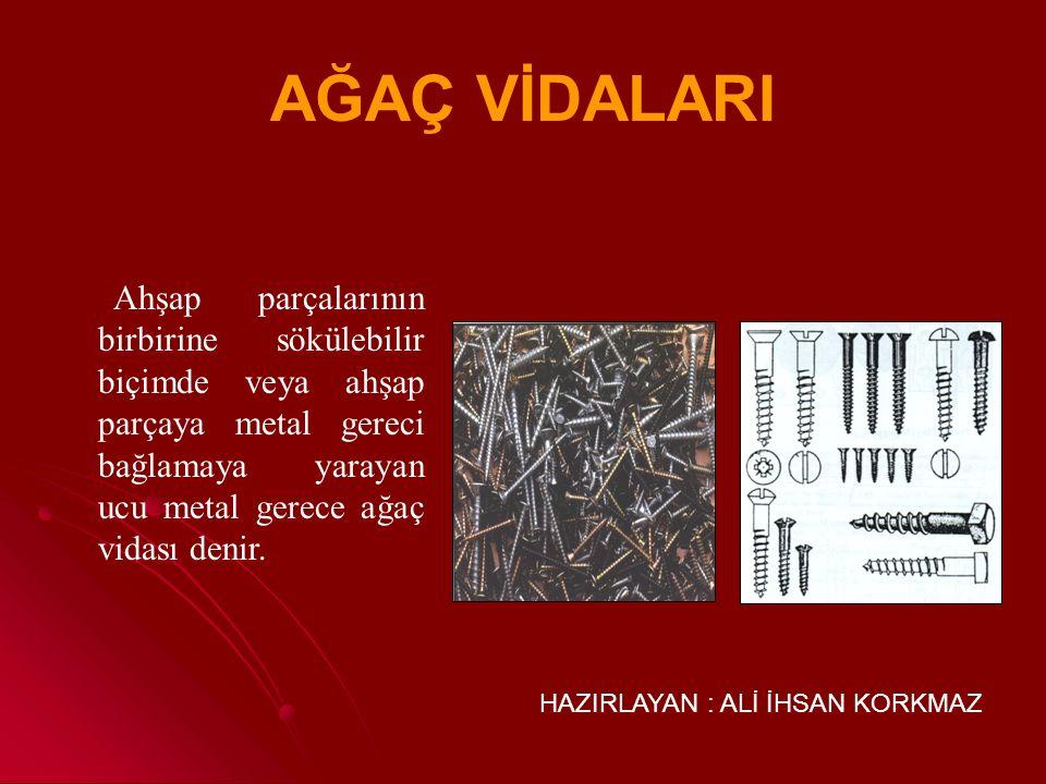 AĞAÇ VİDALARI Ahşap parçalarının birbirine sökülebilir biçimde veya ahşap parçaya metal gereci bağlamaya yarayan ucu metal gerece ağaç vidası denir.