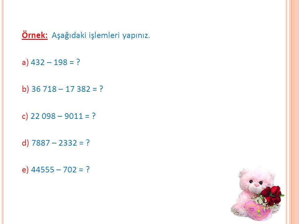 Örnek: Aşağıdaki işlemleri yapınız. a) 432 – 198 =