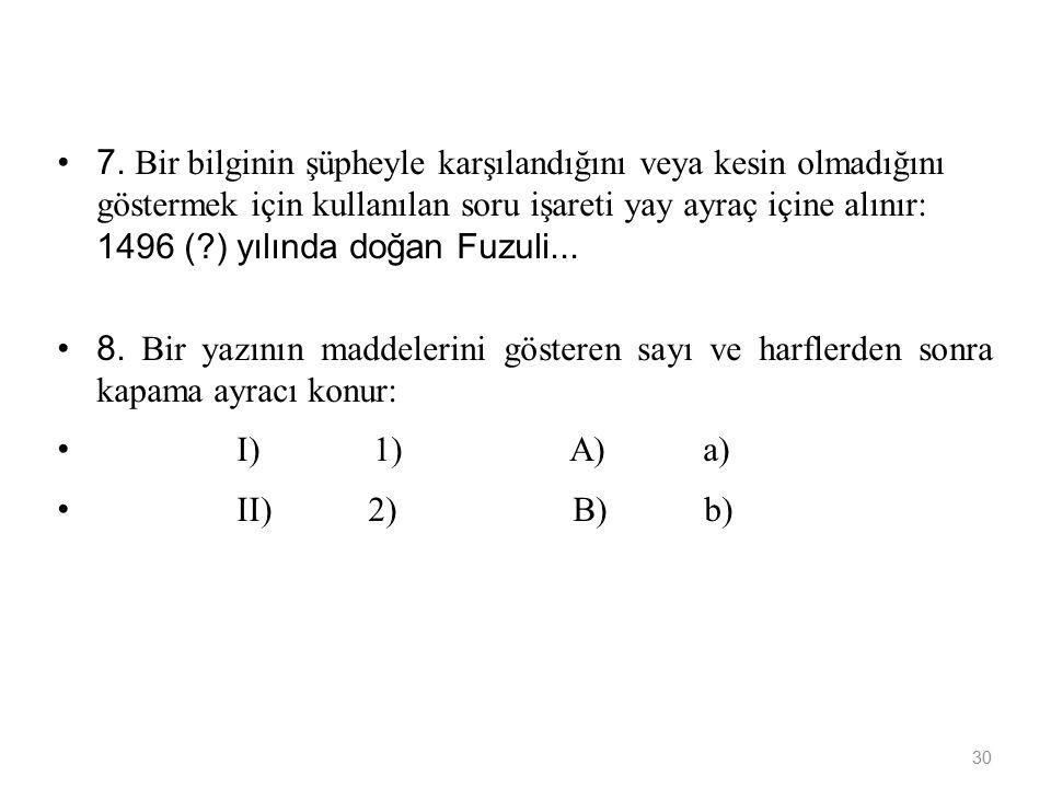 7. Bir bilginin şüpheyle karşılandığını veya kesin olmadığını göstermek için kullanılan soru işareti yay ayraç içine alınır: 1496 ( ) yılında doğan Fuzuli...