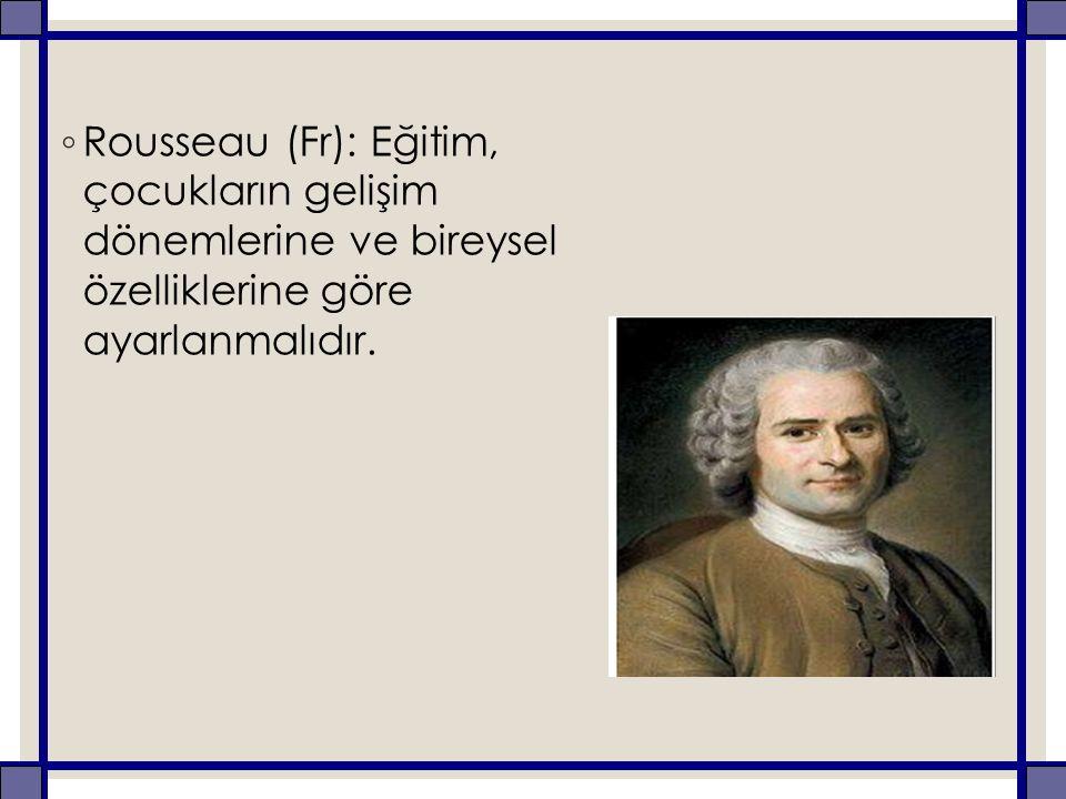 Rousseau (Fr): Eğitim, çocukların gelişim dönemlerine ve bireysel özelliklerine göre ayarlanmalıdır.