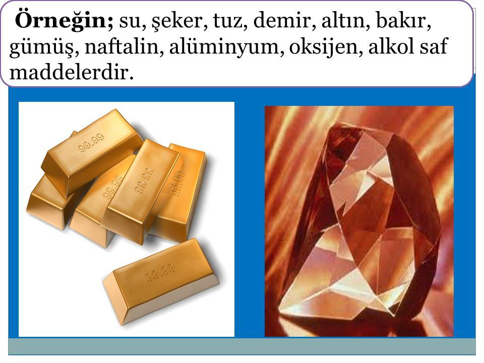Örneğin; su, şeker, tuz, demir, altın, bakır, gümüş, naftalin, alüminyum, oksijen, alkol saf maddelerdir.