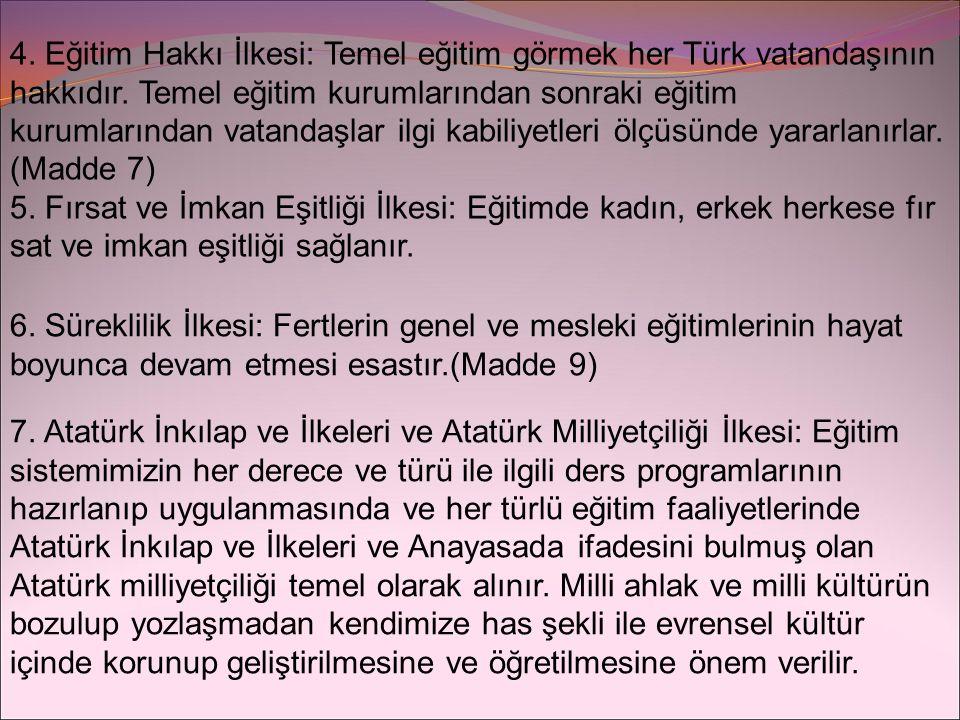 4. Eğitim Hakkı İlkesi: Temel eğitim görmek her Türk vatandaşının hakkıdır. Temel eğitim kurumlarından sonraki eğitim kurumlarından vatandaşlar ilgi kabiliyetleri ölçüsünde yararlanırlar. (Madde 7)