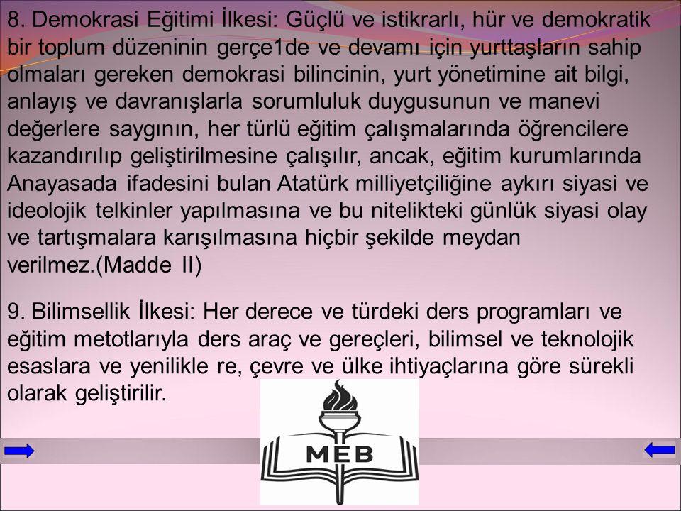 8. Demokrasi Eğitimi İlkesi: Güçlü ve istikrarlı, hür ve demokratik bir toplum düzeninin gerçe1de ve devamı için yurttaşların sahip olmaları gereken demokrasi bilincinin, yurt yönetimine ait bilgi, anlayış ve davranışlarla sorumluluk duygusunun ve manevi değerlere saygının, her türlü eğitim çalışmalarında öğrencilere kazandırılıp geliştirilmesine çalışılır, ancak, eğitim kurumlarında Anayasada ifadesini bulan Atatürk milliyetçiliğine aykırı siyasi ve ideolojik telkinler yapılmasına ve bu nitelikteki günlük siyasi olay ve tartışmalara karışılmasına hiçbir şekilde meydan verilmez.(Madde II)