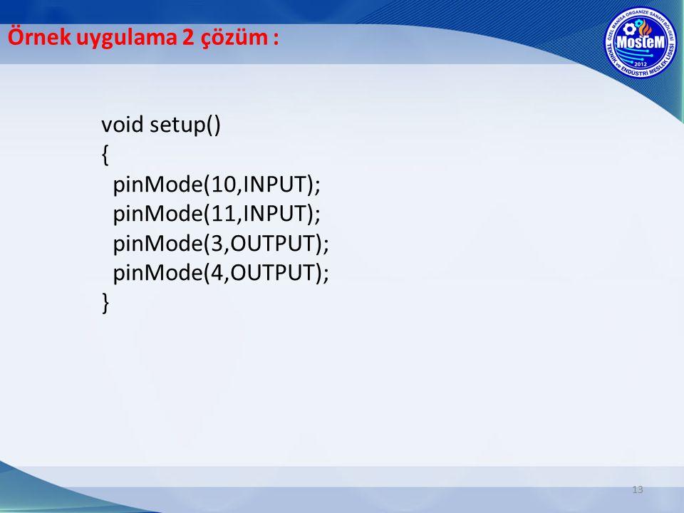 Örnek uygulama 2 çözüm : void setup() { pinMode(10,INPUT); pinMode(11,INPUT); pinMode(3,OUTPUT); pinMode(4,OUTPUT); }