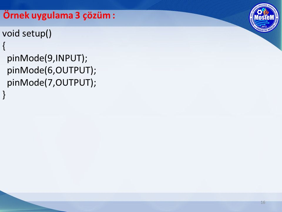 Örnek uygulama 3 çözüm : void setup() { pinMode(9,INPUT); pinMode(6,OUTPUT); pinMode(7,OUTPUT); }