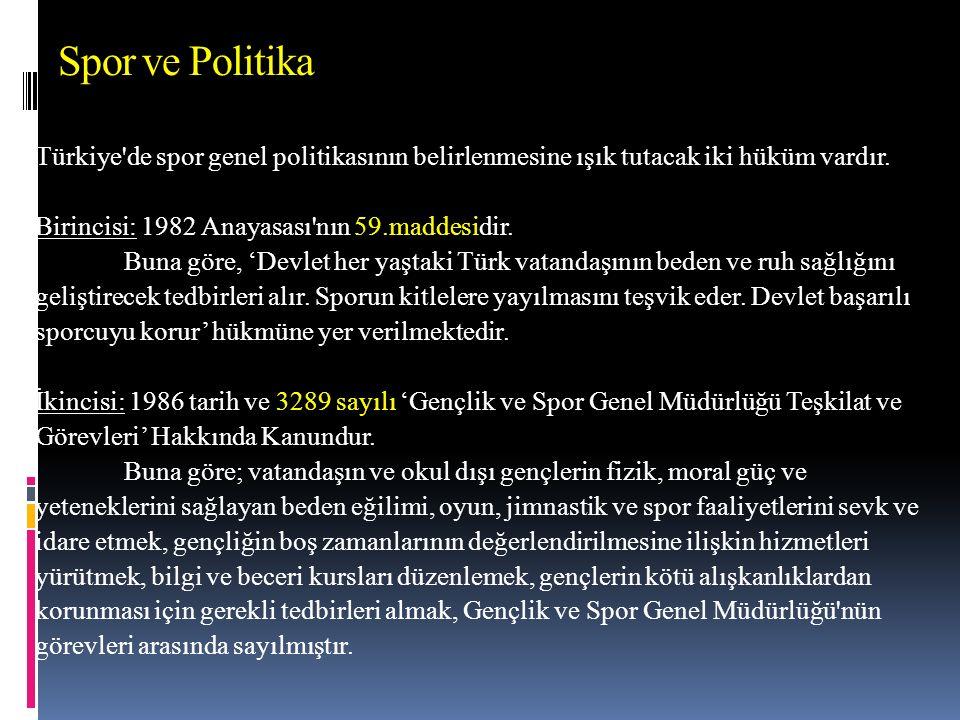 Spor ve Politika Türkiye de spor genel politikasının belirlenmesine ışık tutacak iki hüküm vardır. Birincisi: 1982 Anayasası nın 59.maddesidir.