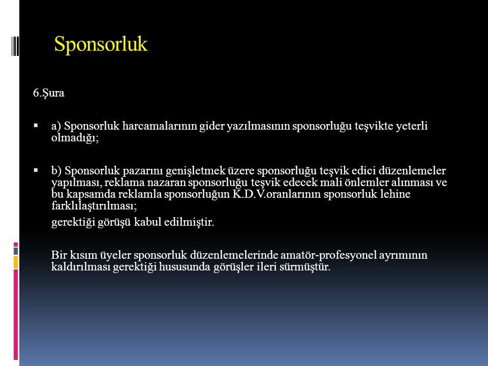 Sponsorluk 6.Şura. a) Sponsorluk harcamalarının gider yazılmasının sponsorluğu teşvikte yeterli olmadığı;