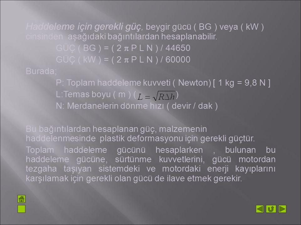 Haddeleme için gerekli güç, beygir gücü ( BG ) veya ( kW ) cinsinden aşağıdaki bağıntılardan hesaplanabilir.