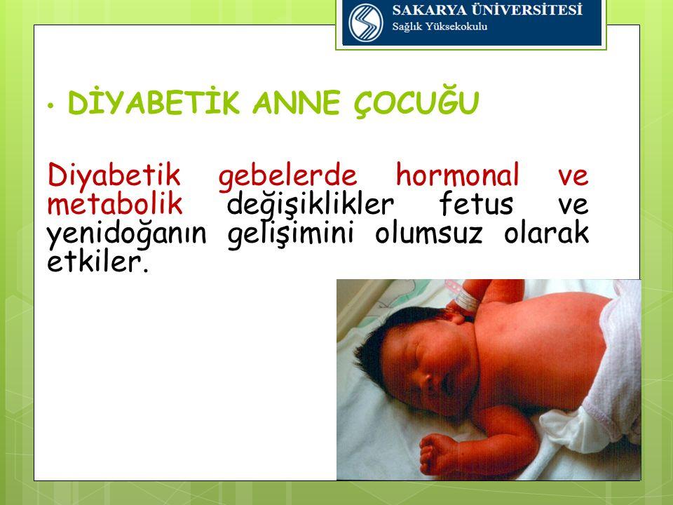 DİYABETİK ANNE ÇOCUĞU Diyabetik gebelerde hormonal ve metabolik değişiklikler fetus ve yenidoğanın gelişimini olumsuz olarak etkiler.