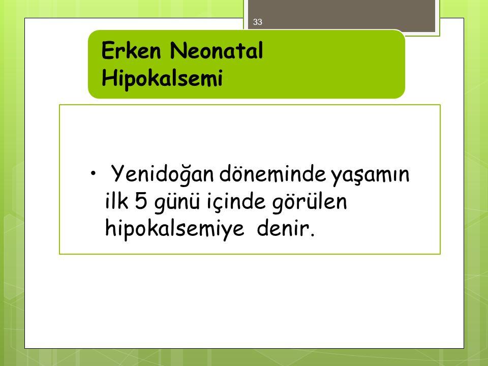 Yenidoğan döneminde yaşamın ilk 5 günü içinde görülen hipokalsemiye denir.