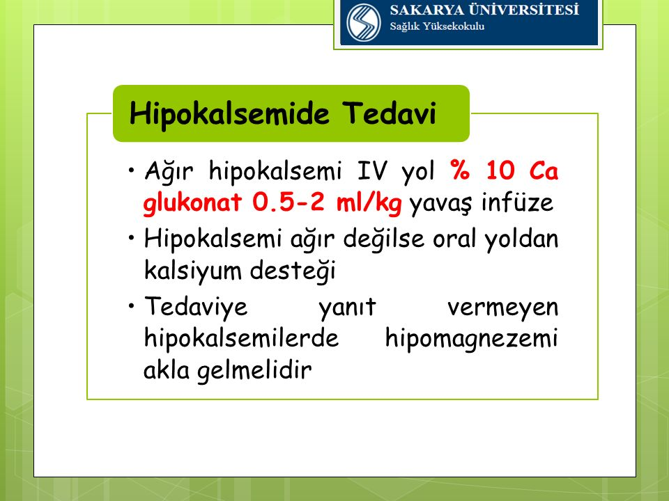 Ağır hipokalsemi IV yol % 10 Ca glukonat 0.5-2 ml/kg yavaş infüze