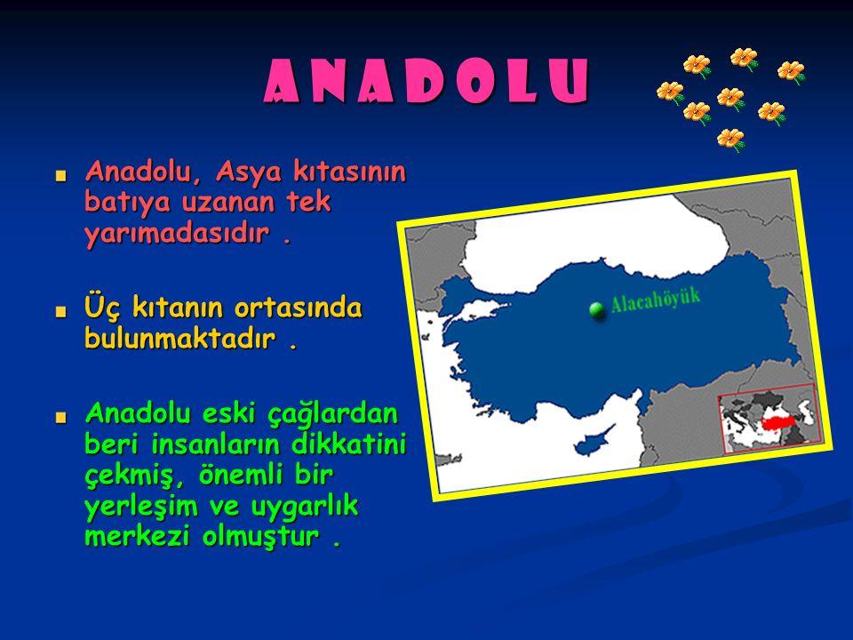 A n a d o l u Anadolu, Asya kıtasının batıya uzanan tek yarımadasıdır . Üç kıtanın ortasında bulunmaktadır .