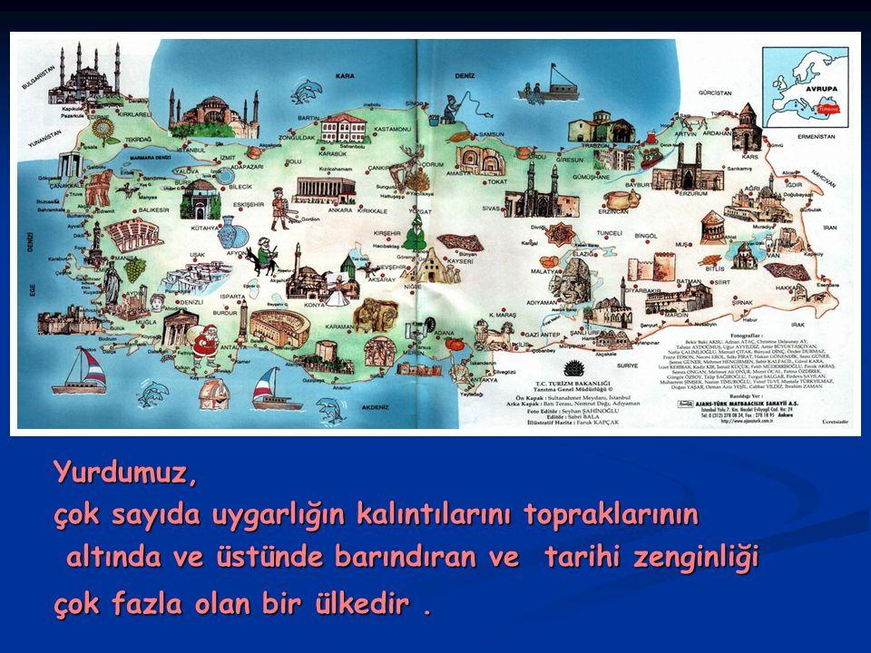 Yurdumuz, çok sayıda uygarlığın kalıntılarını topraklarının. altında ve üstünde barındıran ve tarihi zenginliği.