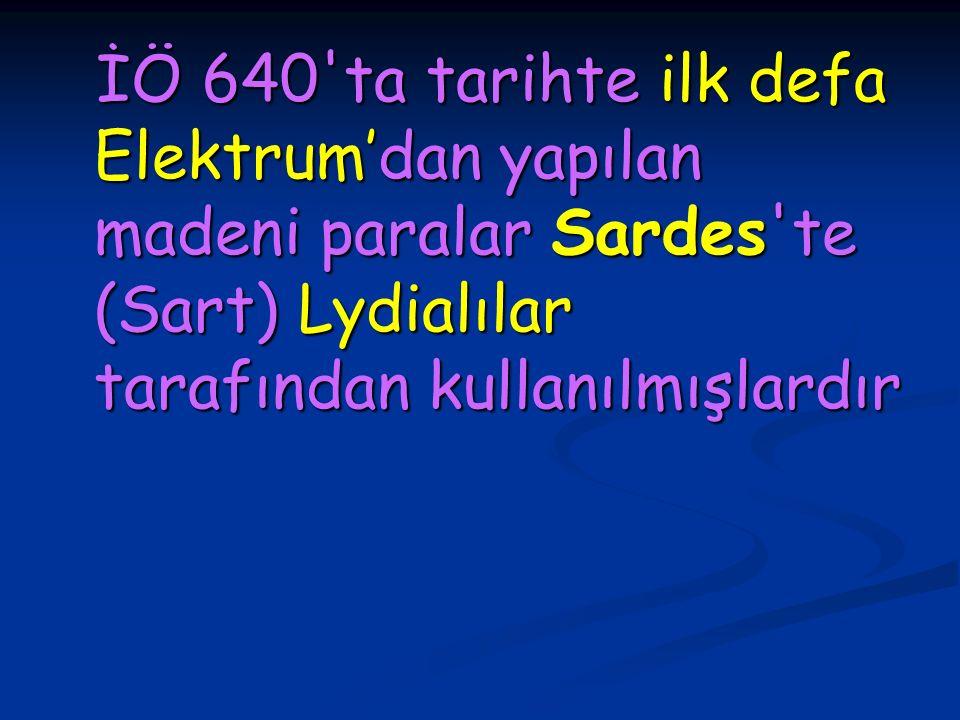 İÖ 640 ta tarihte ilk defa Elektrum'dan yapılan madeni paralar Sardes te (Sart) Lydialılar tarafından kullanılmışlardır