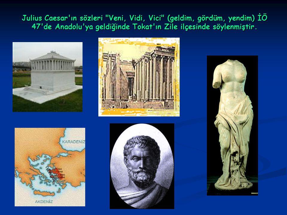 Julius Caesar ın sözleri Veni, Vidi, Vici (geldim, gördüm, yendim) İÖ 47 de Anadolu ya geldiğinde Tokat ın Zile ilçesinde söylenmiştir.