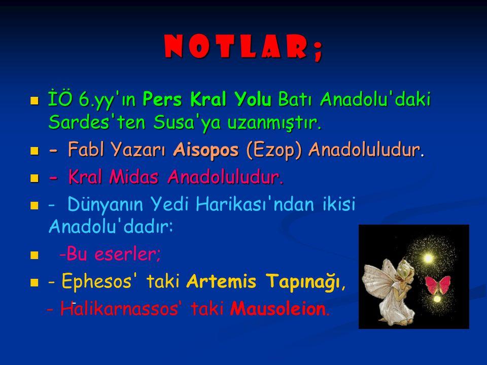 N O T L A R ; İÖ 6.yy ın Pers Kral Yolu Batı Anadolu daki Sardes ten Susa ya uzanmıştır. - Fabl Yazarı Aisopos (Ezop) Anadoluludur.