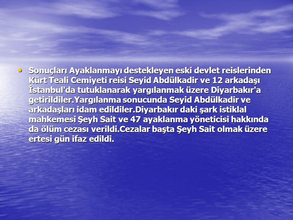 Sonuçları Ayaklanmayı destekleyen eski devlet reislerinden Kürt Teali Cemiyeti reisi Seyid Abdülkadir ve 12 arkadaşı İstanbul da tutuklanarak yargılanmak üzere Diyarbakır a getirildiler.Yargılanma sonucunda Seyid Abdülkadir ve arkadaşları idam edildiler.Diyarbakır daki şark istiklal mahkemesi Şeyh Sait ve 47 ayaklanma yöneticisi hakkında da ölüm cezası verildi.Cezalar başta Şeyh Sait olmak üzere ertesi gün ifaz edildi.