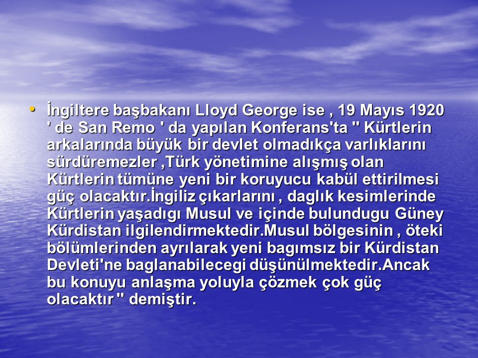 İngiltere başbakanı Lloyd George ise , 19 Mayıs 1920 de San Remo da yapılan Konferans ta Kürtlerin arkalarında büyük bir devlet olmadıkça varlıklarını sürdüremezler ,Türk yönetimine alışmış olan Kürtlerin tümüne yeni bir koruyucu kabül ettirilmesi güç olacaktır.İngiliz çıkarlarını , daglık kesimlerinde Kürtlerin yaşadıgı Musul ve içinde bulundugu Güney Kürdistan ilgilendirmektedir.Musul bölgesinin , öteki bölümlerinden ayrılarak yeni bagımsız bir Kürdistan Devleti ne baglanabilecegi düşünülmektedir.Ancak bu konuyu anlaşma yoluyla çözmek çok güç olacaktır demiştir.