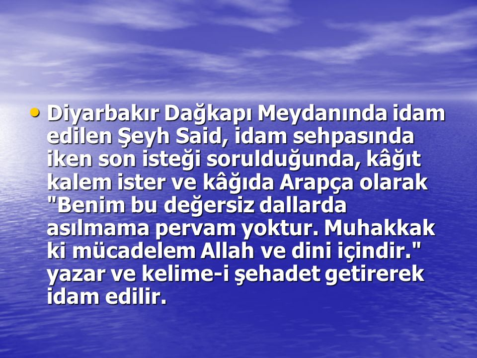 Diyarbakır Dağkapı Meydanında idam edilen Şeyh Said, idam sehpasında iken son isteği sorulduğunda, kâğıt kalem ister ve kâğıda Arapça olarak Benim bu değersiz dallarda asılmama pervam yoktur.
