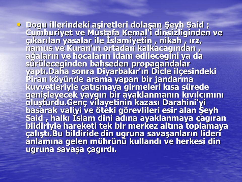 Dogu illerindeki aşiretleri dolaşan Şeyh Said ; Cumhuriyet ve Mustafa Kemal i dinsizliginden ve çıkarılan yasalar ile İslamiyetin , nikah , ırz, namus ve Kuran ın ortadan kalkacagından , ağaların ve hocaların idam edilecegini ya da sürüleceginden bahseden propagandalar yaptı.Daha sonra Diyarbakır ın Dicle ilçesindeki Piran köyünde arama yapan bir jandarma kuvvetleriyle çatışmaya girmeleri kısa sürede genişleyecek yaygın bir ayaklanmanın kıvılcımını oluşturdu.Genç vilayetinin kazası Darahini yi basarak valiyi ve öteki görevlileri esir alan Şeyh Said , halkı İslam dini adına ayaklanmaya çagıran bildiriyle hareketi tek bir merkez altına toplamaya çalıştı.Bu bildiride din ugruna savaşanların lideri anlamına gelen mührünü kullandı ve herkesi din ugruna savaşa çagırdı.