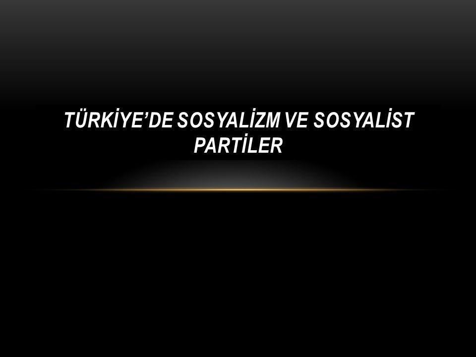 TÜRKİYE'DE SOSYALİZM ve sosyalİst partİler