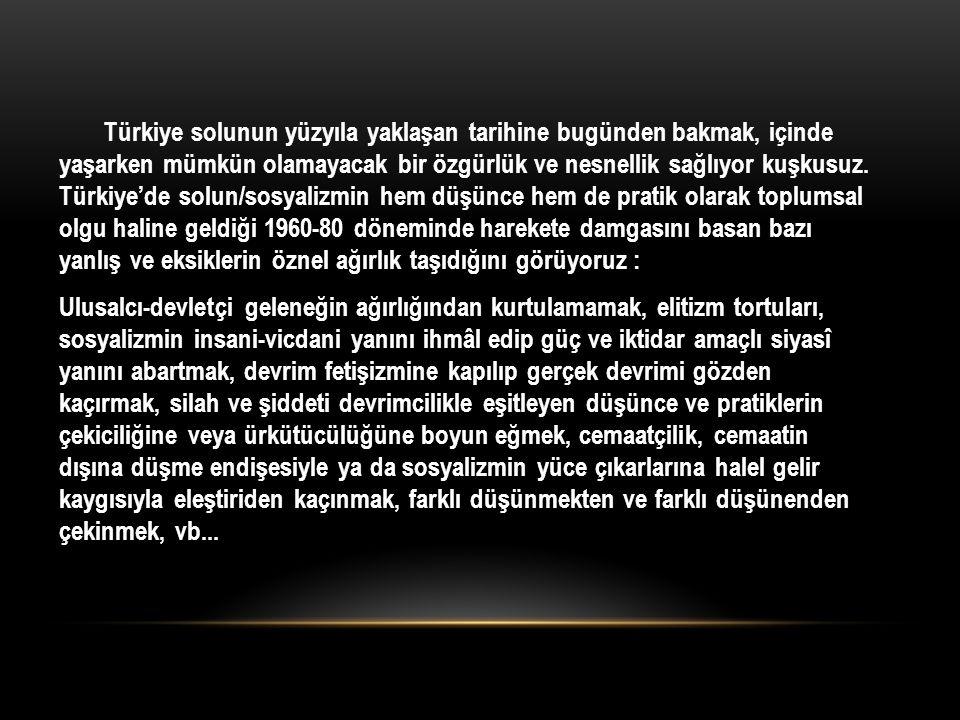 Türkiye solunun yüzyıla yaklaşan tarihine bugünden bakmak, içinde yaşarken mümkün olamayacak bir özgürlük ve nesnellik sağlıyor kuşkusuz.