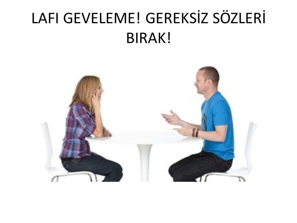 LAFI GEVELEME! GEREKSİZ SÖZLERİ BIRAK!