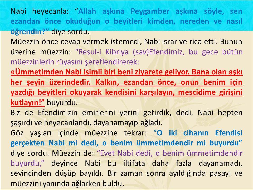 Nabi heyecanla: Allah aşkına Peygamber aşkına söyle, sen ezandan önce okuduğun o beyitleri kimden, nereden ve nasıl öğrendin diye sordu.