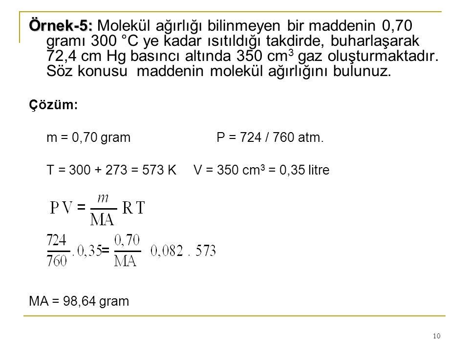 Örnek-5: Molekül ağırlığı bilinmeyen bir maddenin 0,70 gramı 300 °C ye kadar ısıtıldığı takdirde, buharlaşarak 72,4 cm Hg basıncı altında 350 cm3 gaz oluşturmaktadır. Söz konusu maddenin molekül ağırlığını bulunuz.